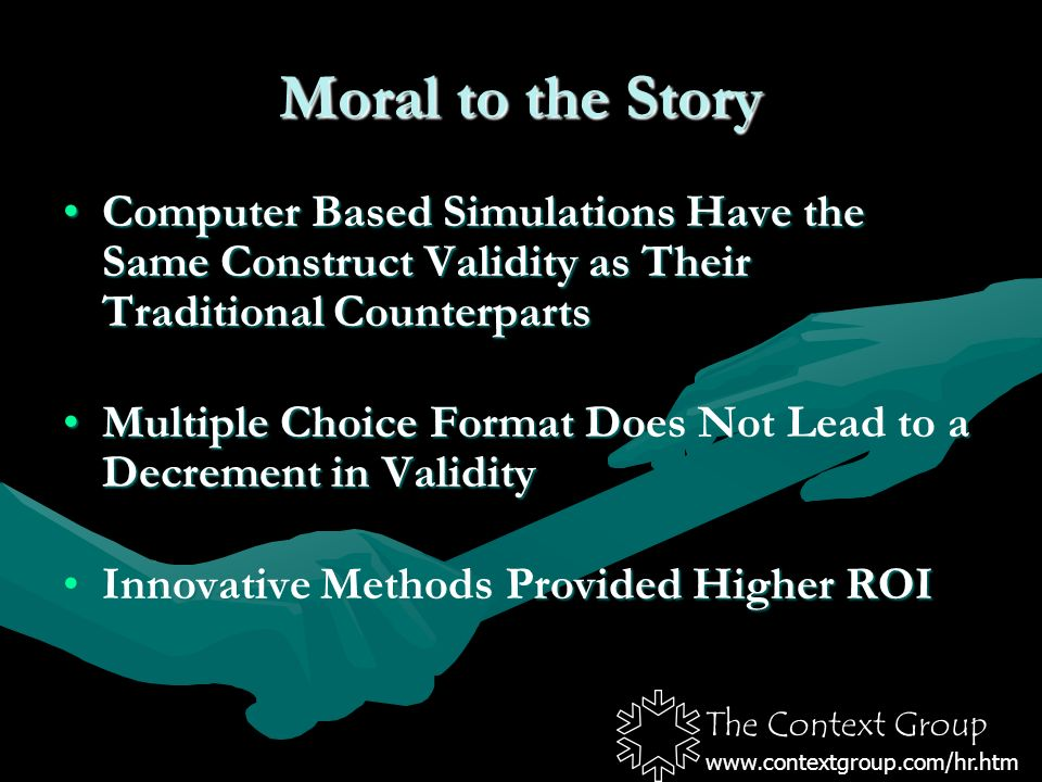 The Context Group www.contextgroup.com/hr.htm Moral to the Story Computer Based Simulations Have the Same Construct Validity as Their Traditional CounterpartsComputer Based Simulations Have the Same Construct Validity as Their Traditional Counterparts Multiple Choice Format Does Not Lead to a Decrement in ValidityMultiple Choice Format Does Not Lead to a Decrement in Validity Innovative Methods Provided Higher ROIInnovative Methods Provided Higher ROI