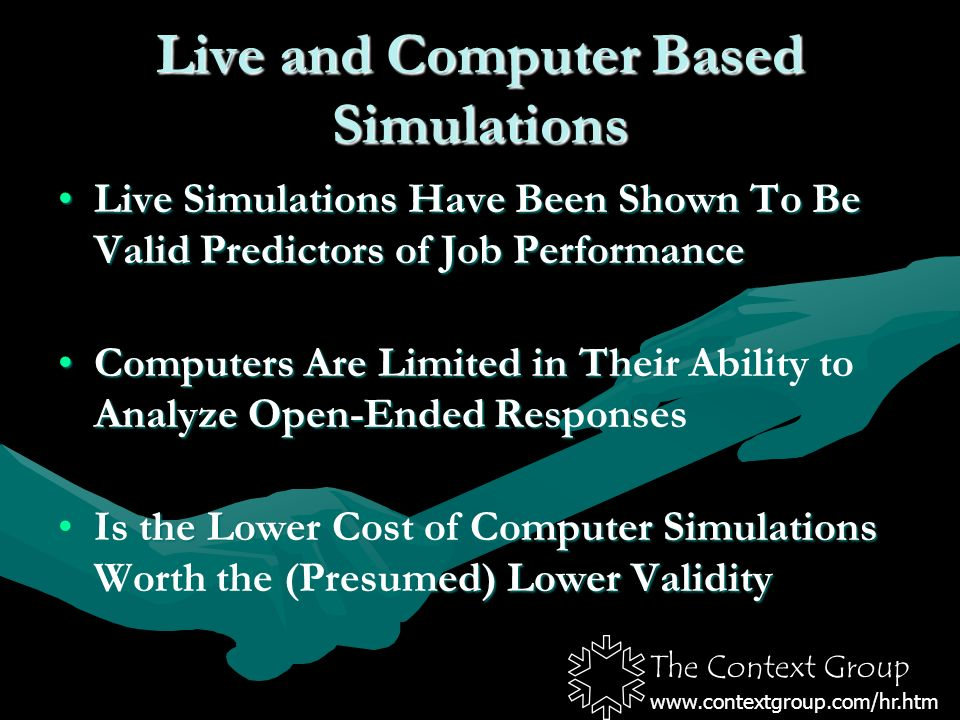 The Context Group www.contextgroup.com/hr.htm Live and Computer Based Simulations Live Simulations Have Been Shown To Be Valid Predictors of Job PerformanceLive Simulations Have Been Shown To Be Valid Predictors of Job Performance Computers Are Limited in Their Ability to Analyze Open-Ended ResponsesComputers Are Limited in Their Ability to Analyze Open-Ended Responses Is the Lower Cost of Computer Simulations Worth the (Presumed) Lower ValidityIs the Lower Cost of Computer Simulations Worth the (Presumed) Lower Validity