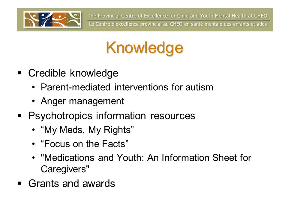 Knowledge Credible knowledge Parent-mediated interventions for autism Anger management Psychotropics information resources My Meds, My Rights Focus on the Facts Medications and Youth: An Information Sheet for Caregivers Grants and awards