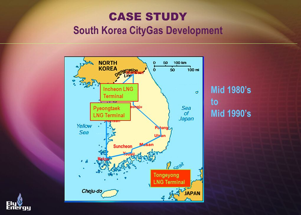 CASE STUDY South Korea CityGas Development Mid 1980s to Mid 1990s Incheon LNG Terminal Pyeongtaek LNG Terminal Tongeyong LNG Terminal
