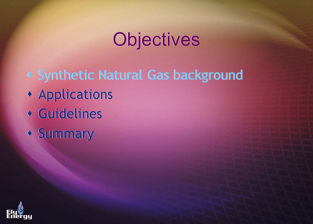 Objectives Synthetic Natural Gas background Applications Guidelines Summary Synthetic Natural Gas background Applications Guidelines Summary