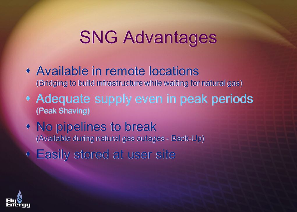 SNG Advantages Available in remote locations (Bridging to build infrastructure while waiting for natural gas) Adequate supply even in peak periods (Pe