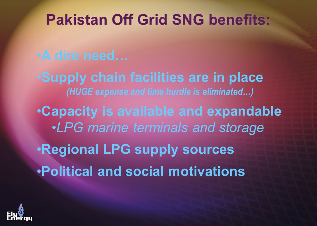 Pakistan Off Grid SNG benefits: A dire need… Supply chain facilities are in place (HUGE expense and time hurdle is eliminated…) Capacity is available