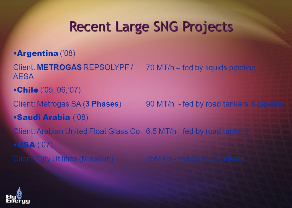 Recent Large SNG Projects Argentina (08) Client: METROGAS REPSOLYPF / AESA Chile (05,06,07) Client: Metrogas SA (3 Phases) Saudi Arabia (08) Client: A