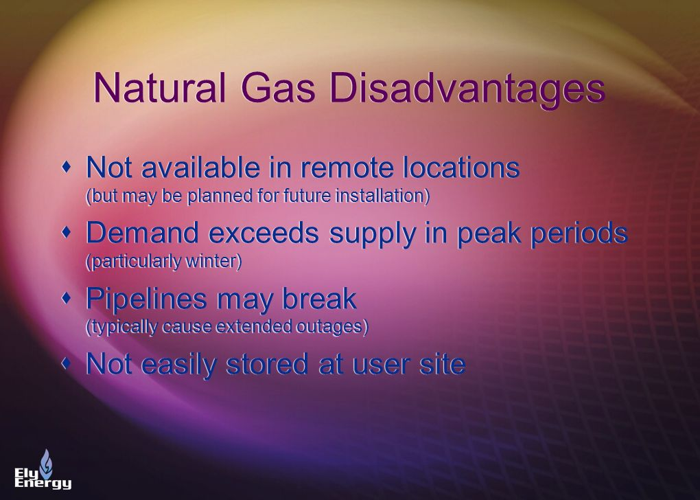 Natural Gas Disadvantages Not available in remote locations (but may be planned for future installation) Demand exceeds supply in peak periods (partic