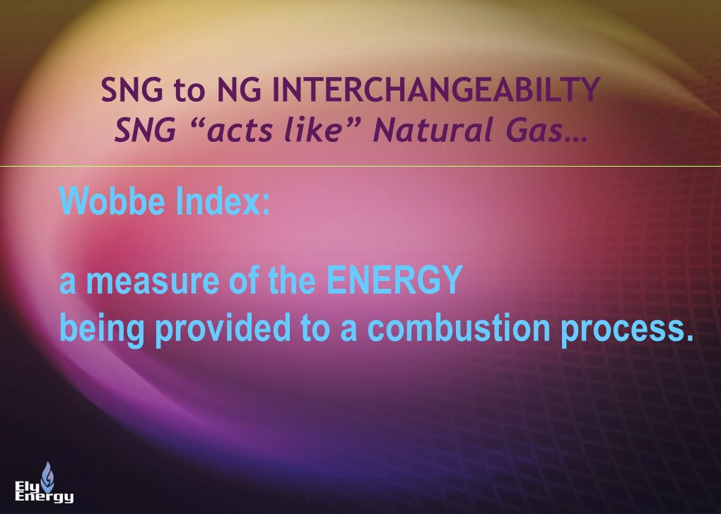 Wobbe Index: a measure of the ENERGY being provided to a combustion process. SNG to NG INTERCHANGEABILTY SNG acts like Natural Gas…