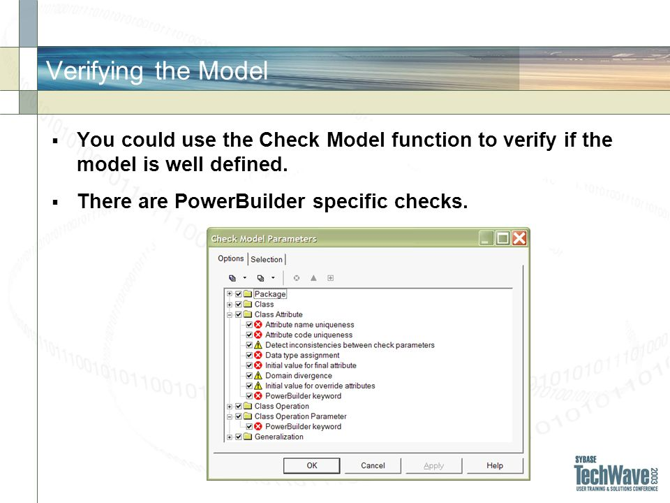 Verifying the Model You could use the Check Model function to verify if the model is well defined. There are PowerBuilder specific checks.