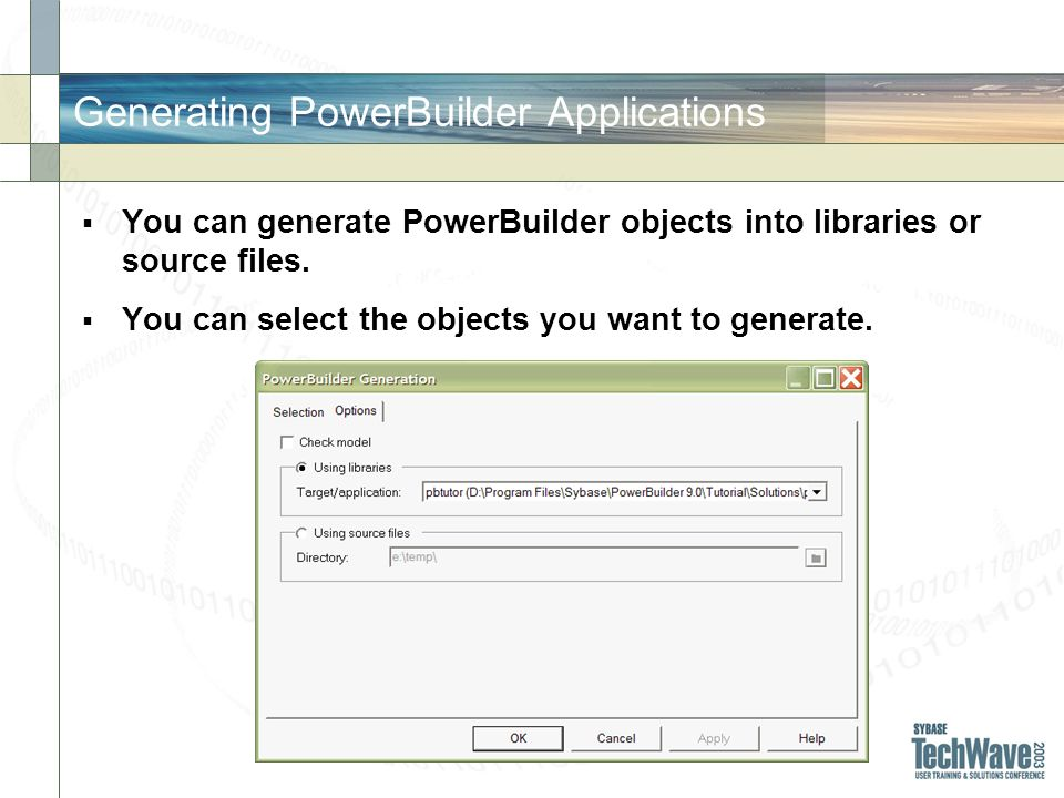 Generating PowerBuilder Applications You can generate PowerBuilder objects into libraries or source files. You can select the objects you want to gene