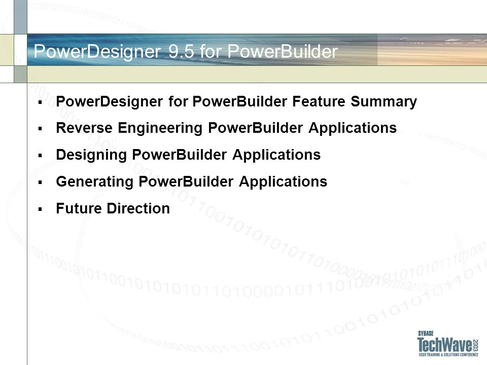 PowerDesigner 9.5 for PowerBuilder PowerDesigner for PowerBuilder Feature Summary Reverse Engineering PowerBuilder Applications Designing PowerBuilder Applications Generating PowerBuilder Applications Future Direction