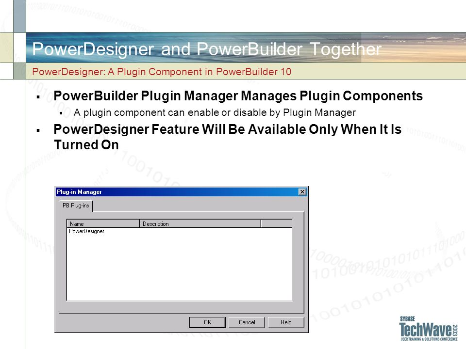 PowerDesigner and PowerBuilder Together PowerBuilder Plugin Manager Manages Plugin Components A plugin component can enable or disable by Plugin Manager PowerDesigner Feature Will Be Available Only When It Is Turned On PowerDesigner: A Plugin Component in PowerBuilder 10