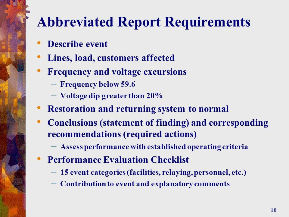 10 Abbreviated Report Requirements Describe event Lines, load, customers affected Frequency and voltage excursions – Frequency below 59.6 – Voltage dip greater than 20% Restoration and returning system to normal Conclusions (statement of finding) and corresponding recommendations (required actions) – Assess performance with established operating criteria Performance Evaluation Checklist – 15 event categories (facilities, relaying, personnel, etc.) – Contribution to event and explanatory comments