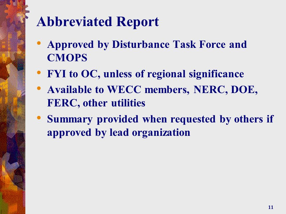 11 Abbreviated Report Approved by Disturbance Task Force and CMOPS FYI to OC, unless of regional significance Available to WECC members, NERC, DOE, FERC, other utilities Summary provided when requested by others if approved by lead organization