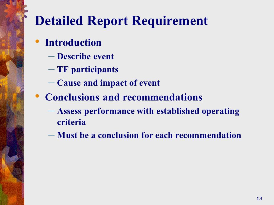 13 Detailed Report Requirement Introduction – Describe event – TF participants – Cause and impact of event Conclusions and recommendations – Assess performance with established operating criteria – Must be a conclusion for each recommendation