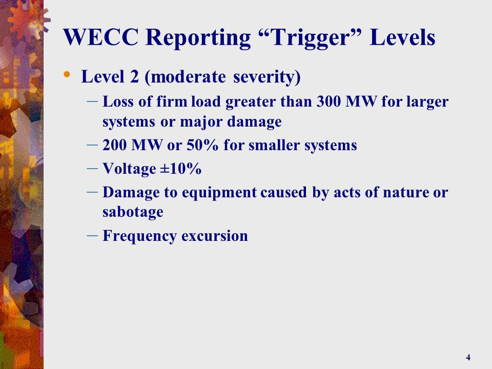 4 WECC Reporting Trigger Levels Level 2 (moderate severity) – Loss of firm load greater than 300 MW for larger systems or major damage – 200 MW or 50% for smaller systems – Voltage ±10% – Damage to equipment caused by acts of nature or sabotage – Frequency excursion