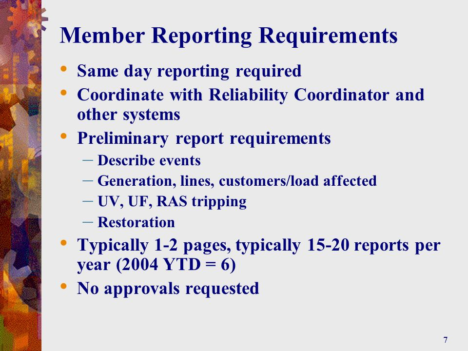 7 Member Reporting Requirements Same day reporting required Coordinate with Reliability Coordinator and other systems Preliminary report requirements – Describe events – Generation, lines, customers/load affected – UV, UF, RAS tripping – Restoration Typically 1-2 pages, typically 15-20 reports per year (2004 YTD = 6) No approvals requested