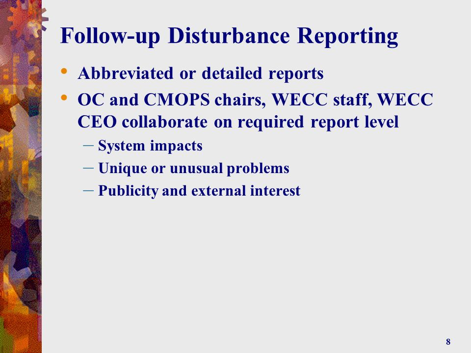 8 Follow-up Disturbance Reporting Abbreviated or detailed reports OC and CMOPS chairs, WECC staff, WECC CEO collaborate on required report level – System impacts – Unique or unusual problems – Publicity and external interest