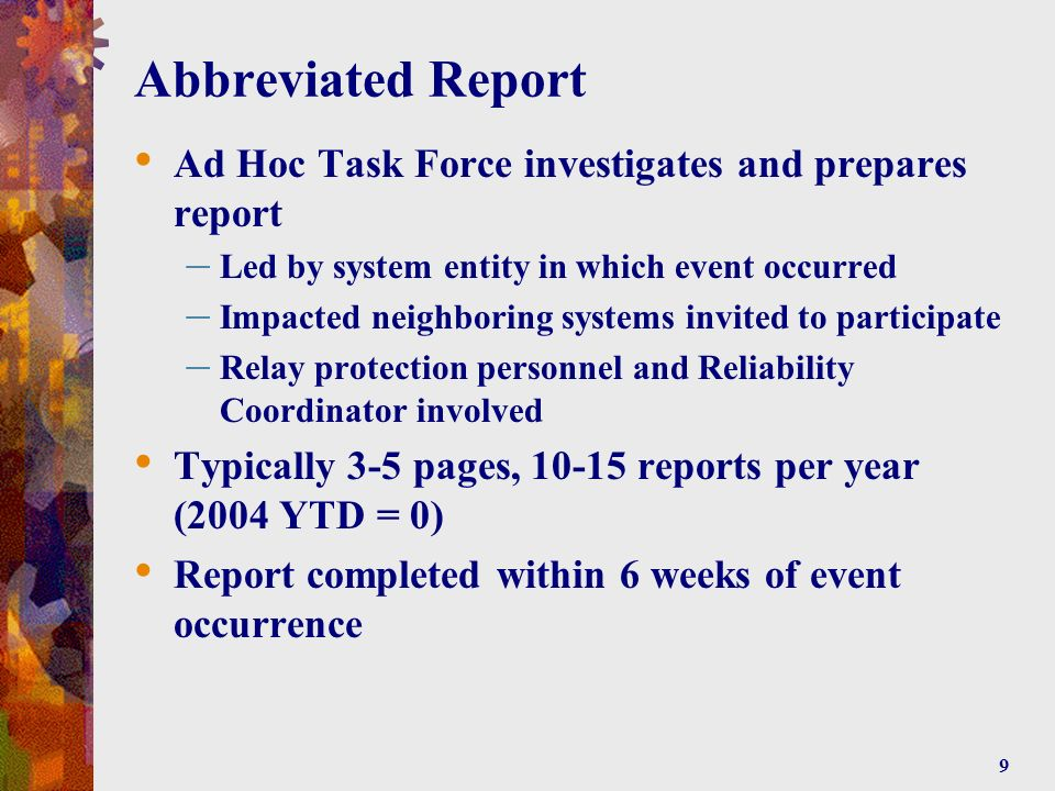 9 Abbreviated Report Ad Hoc Task Force investigates and prepares report – Led by system entity in which event occurred – Impacted neighboring systems invited to participate – Relay protection personnel and Reliability Coordinator involved Typically 3-5 pages, 10-15 reports per year (2004 YTD = 0) Report completed within 6 weeks of event occurrence