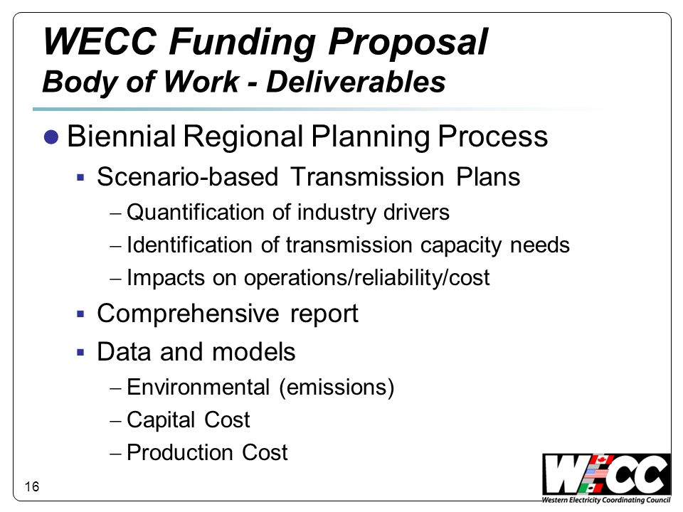 16 WECC Funding Proposal Body of Work - Deliverables Biennial Regional Planning Process Scenario-based Transmission Plans Quantification of industry d