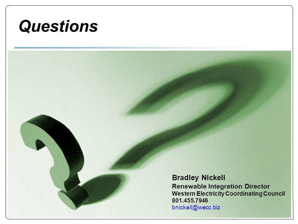 8 8 Questions Bradley Nickell Renewable Integration Director Western Electricity Coordinating Council 801.455.7946 bnickell@wecc.biz