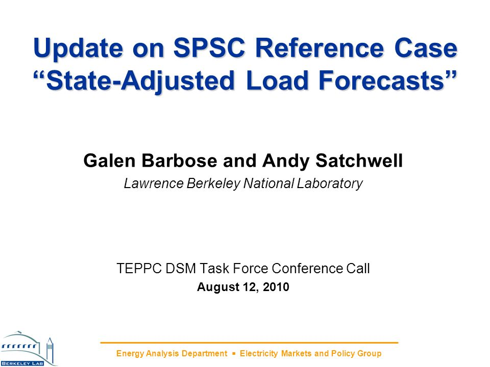 Energy Analysis Department Electricity Markets and Policy Group Update on SPSC Reference Case State-Adjusted Load Forecasts Galen Barbose and Andy Satchwell Lawrence Berkeley National Laboratory TEPPC DSM Task Force Conference Call August 12, 2010