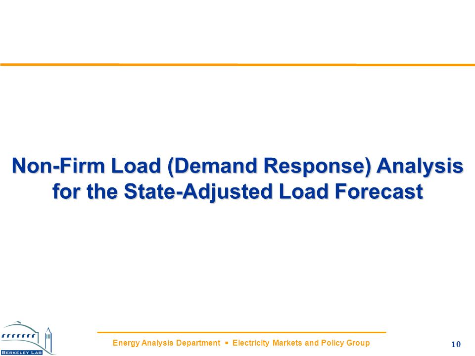Energy Analysis Department Electricity Markets and Policy Group Non-Firm Load (Demand Response) Analysis for the State-Adjusted Load Forecast 10