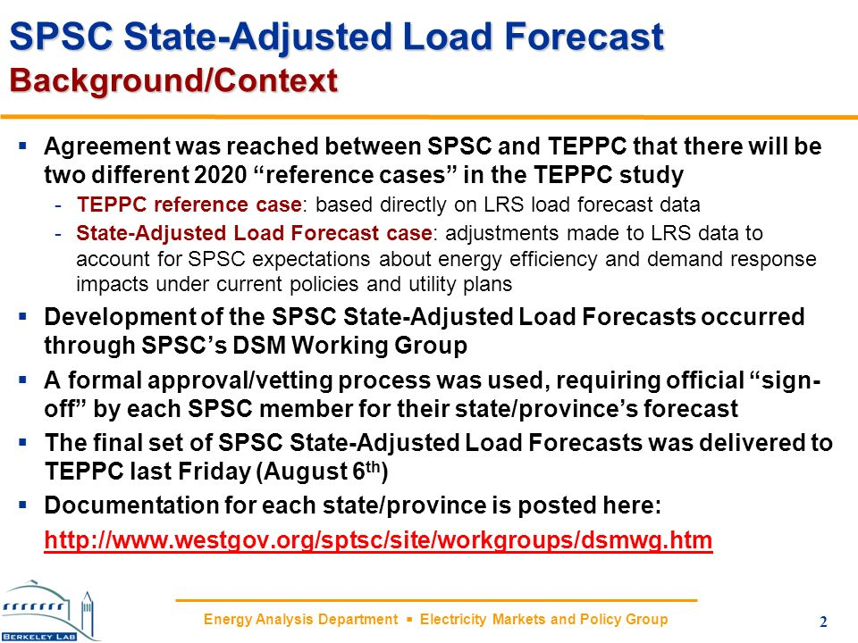 Energy Analysis Department Electricity Markets and Policy Group SPSC State-Adjusted Load Forecast Background/Context Agreement was reached between SPSC and TEPPC that there will be two different 2020 reference cases in the TEPPC study -TEPPC reference case: based directly on LRS load forecast data -State-Adjusted Load Forecast case: adjustments made to LRS data to account for SPSC expectations about energy efficiency and demand response impacts under current policies and utility plans Development of the SPSC State-Adjusted Load Forecasts occurred through SPSCs DSM Working Group A formal approval/vetting process was used, requiring official sign- off by each SPSC member for their state/provinces forecast The final set of SPSC State-Adjusted Load Forecasts was delivered to TEPPC last Friday (August 6 th ) Documentation for each state/province is posted here: http://www.westgov.org/sptsc/site/workgroups/dsmwg.htm 2