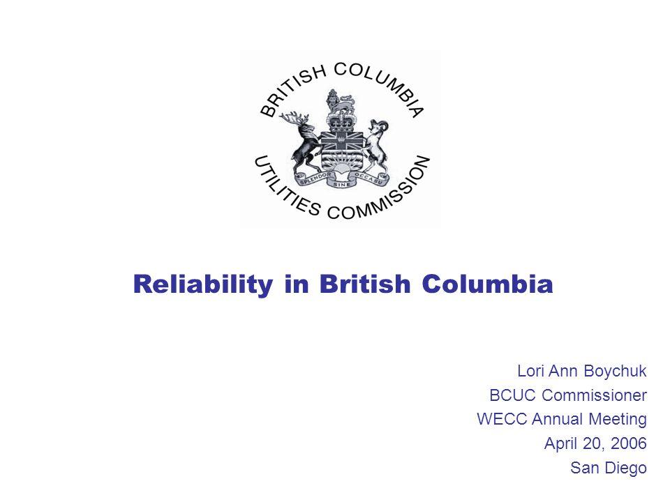 Reliability in British Columbia Lori Ann Boychuk BCUC Commissioner WECC Annual Meeting April 20, 2006 San Diego