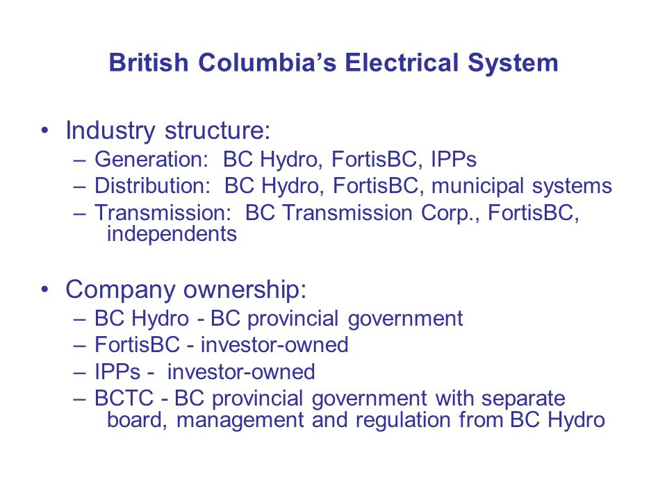 British Columbias Electrical System Industry structure: –Generation: BC Hydro, FortisBC, IPPs –Distribution: BC Hydro, FortisBC, municipal systems –Tr