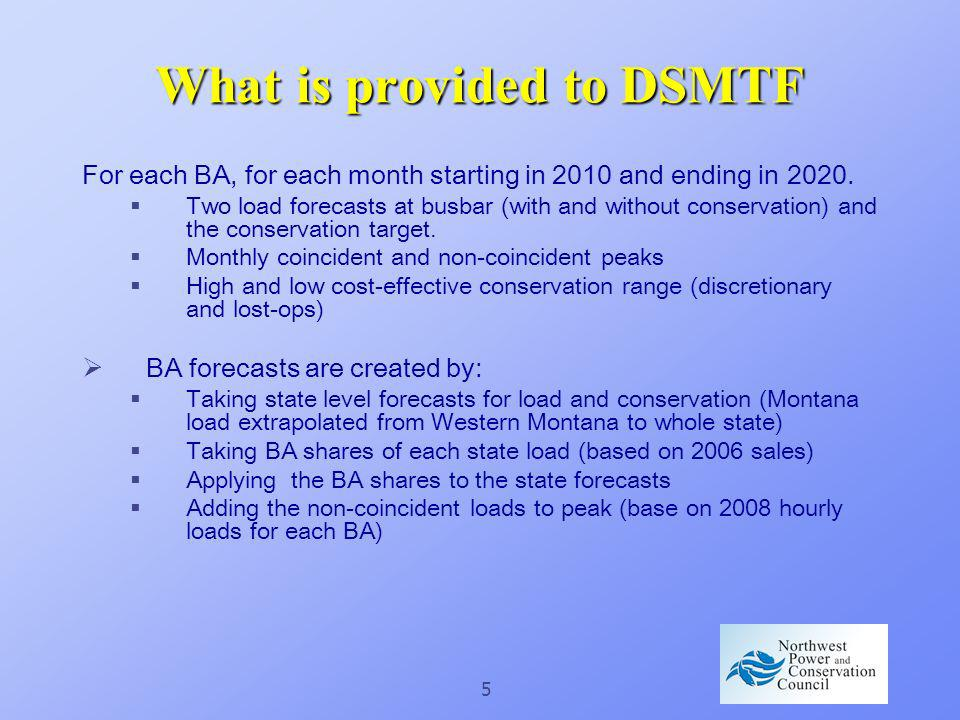 5 What is provided to DSMTF For each BA, for each month starting in 2010 and ending in 2020. Two load forecasts at busbar (with and without conservati