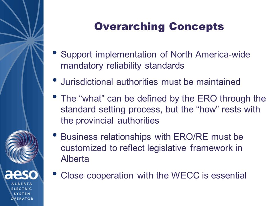 Overarching Concepts Support implementation of North America-wide mandatory reliability standards Jurisdictional authorities must be maintained The what can be defined by the ERO through the standard setting process, but the how rests with the provincial authorities Business relationships with ERO/RE must be customized to reflect legislative framework in Alberta Close cooperation with the WECC is essential