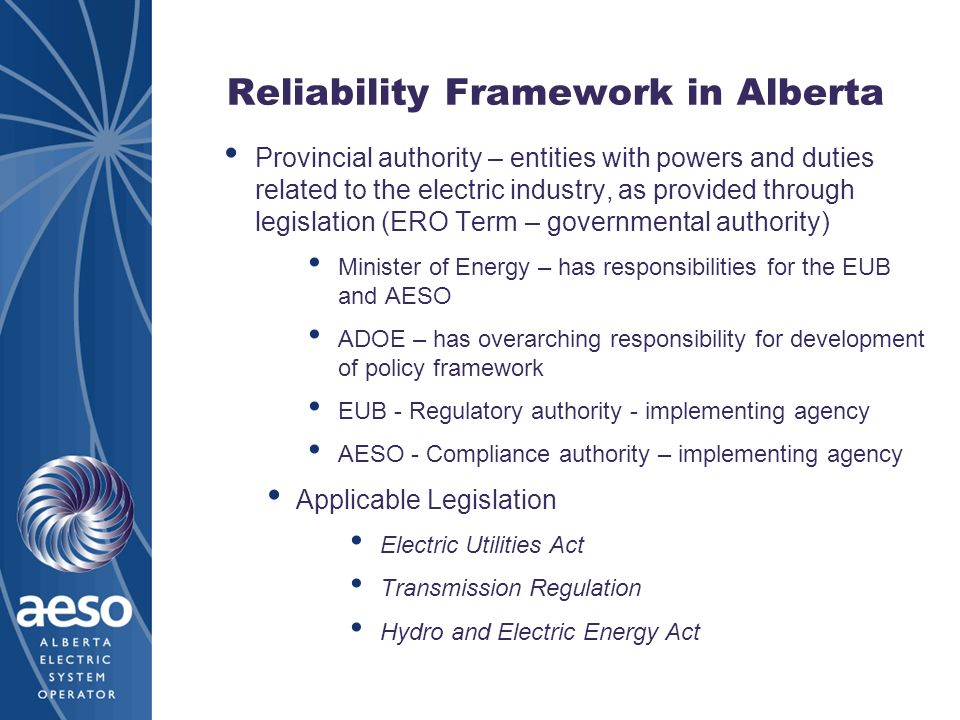 Reliability Framework in Alberta Provincial authority – entities with powers and duties related to the electric industry, as provided through legislation (ERO Term – governmental authority) Minister of Energy – has responsibilities for the EUB and AESO ADOE – has overarching responsibility for development of policy framework EUB - Regulatory authority - implementing agency AESO - Compliance authority – implementing agency Applicable Legislation Electric Utilities Act Transmission Regulation Hydro and Electric Energy Act