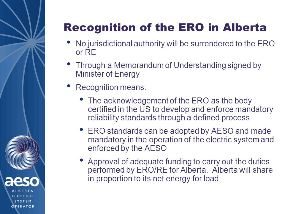 Recognition of the ERO in Alberta No jurisdictional authority will be surrendered to the ERO or RE Through a Memorandum of Understanding signed by Minister of Energy Recognition means: The acknowledgement of the ERO as the body certified in the US to develop and enforce mandatory reliability standards through a defined process ERO standards can be adopted by AESO and made mandatory in the operation of the electric system and enforced by the AESO Approval of adequate funding to carry out the duties performed by ERO/RE for Alberta.