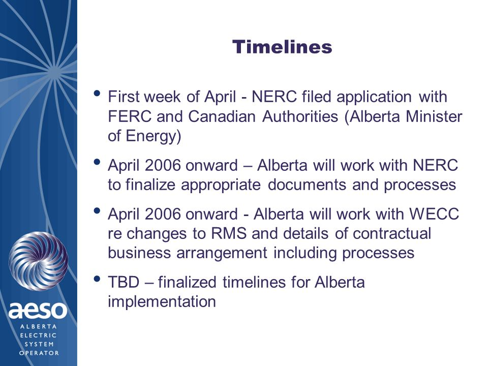 Timelines First week of April - NERC filed application with FERC and Canadian Authorities (Alberta Minister of Energy) April 2006 onward – Alberta wil