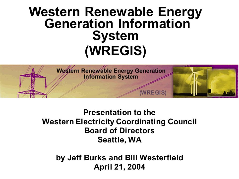 Presentation to the Western Electricity Coordinating Council Board of Directors Seattle, WA by Jeff Burks and Bill Westerfield April 21, 2004 Western Renewable Energy Generation Information System (WREGIS)