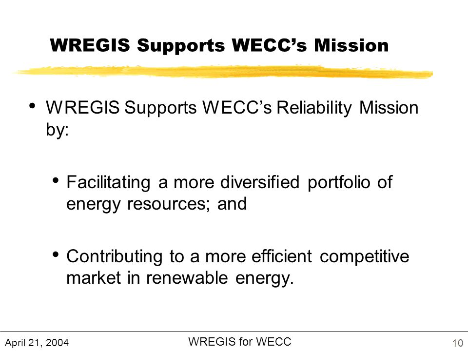 April 21, 2004 WREGIS for WECC 10 WREGIS Supports WECCs Mission WREGIS Supports WECCs Reliability Mission by: Facilitating a more diversified portfolio of energy resources; and Contributing to a more efficient competitive market in renewable energy.