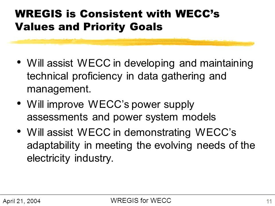 April 21, 2004 WREGIS for WECC 11 WREGIS is Consistent with WECCs Values and Priority Goals Will assist WECC in developing and maintaining technical proficiency in data gathering and management.