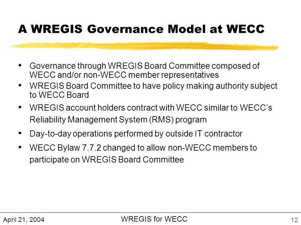 April 21, 2004 WREGIS for WECC 12 A WREGIS Governance Model at WECC Governance through WREGIS Board Committee composed of WECC and/or non-WECC member representatives WREGIS Board Committee to have policy making authority subject to WECC Board WREGIS account holders contract with WECC similar to WECCs Reliability Management System (RMS) program Day-to-day operations performed by outside IT contractor WECC Bylaw changed to allow non-WECC members to participate on WREGIS Board Committee