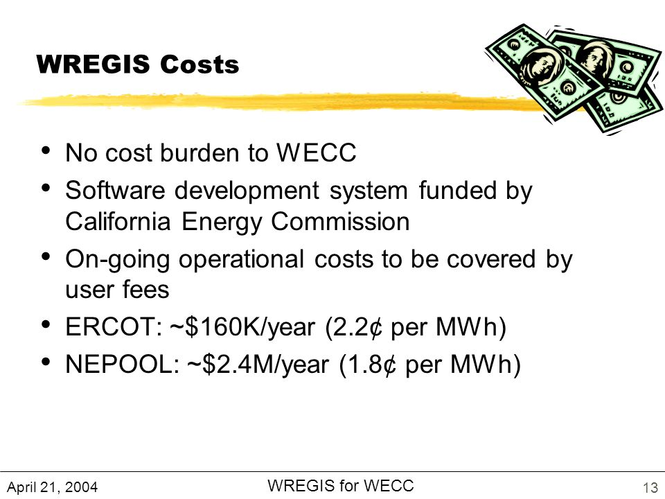 April 21, 2004 WREGIS for WECC 13 WREGIS Costs No cost burden to WECC Software development system funded by California Energy Commission On-going operational costs to be covered by user fees ERCOT: ~$160K/year (2.2¢ per MWh) NEPOOL: ~$2.4M/year (1.8¢ per MWh)