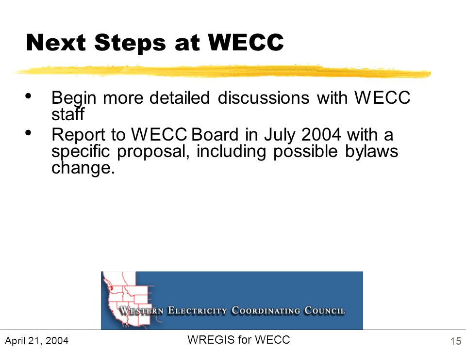 April 21, 2004 WREGIS for WECC 15 Next Steps at WECC Begin more detailed discussions with WECC staff Report to WECC Board in July 2004 with a specific proposal, including possible bylaws change.