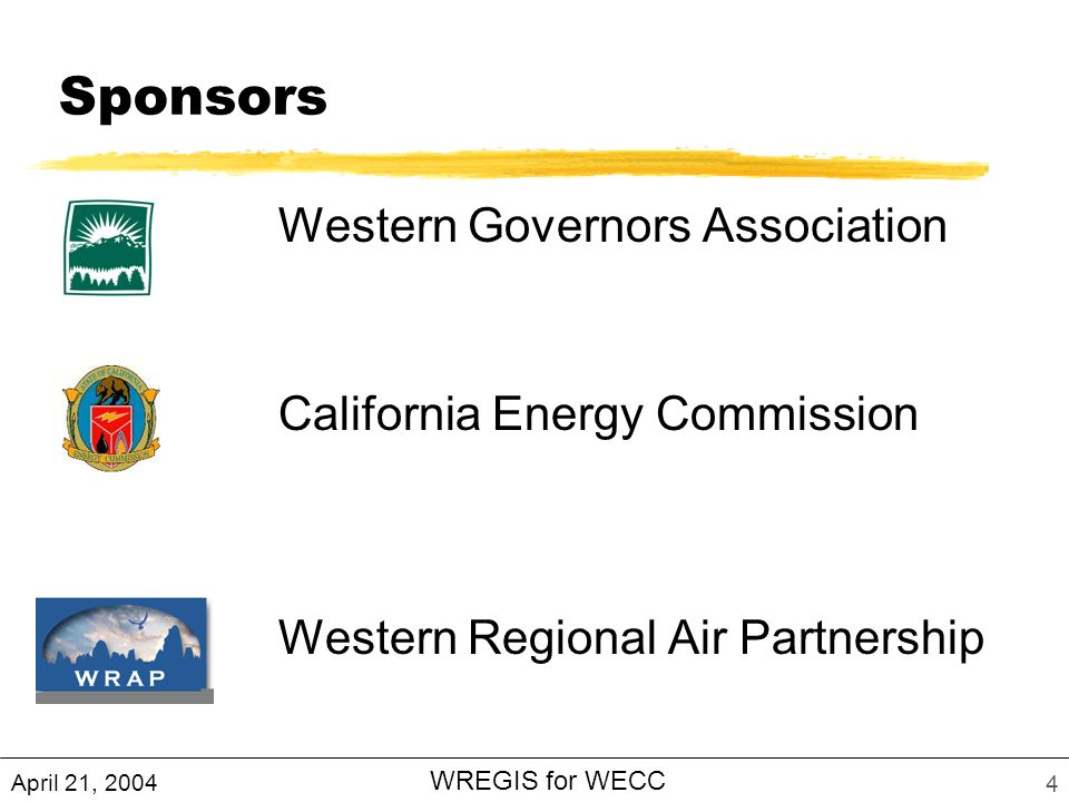 April 21, 2004 WREGIS for WECC 4 Sponsors Western Governors Association California Energy Commission Western Regional Air Partnership