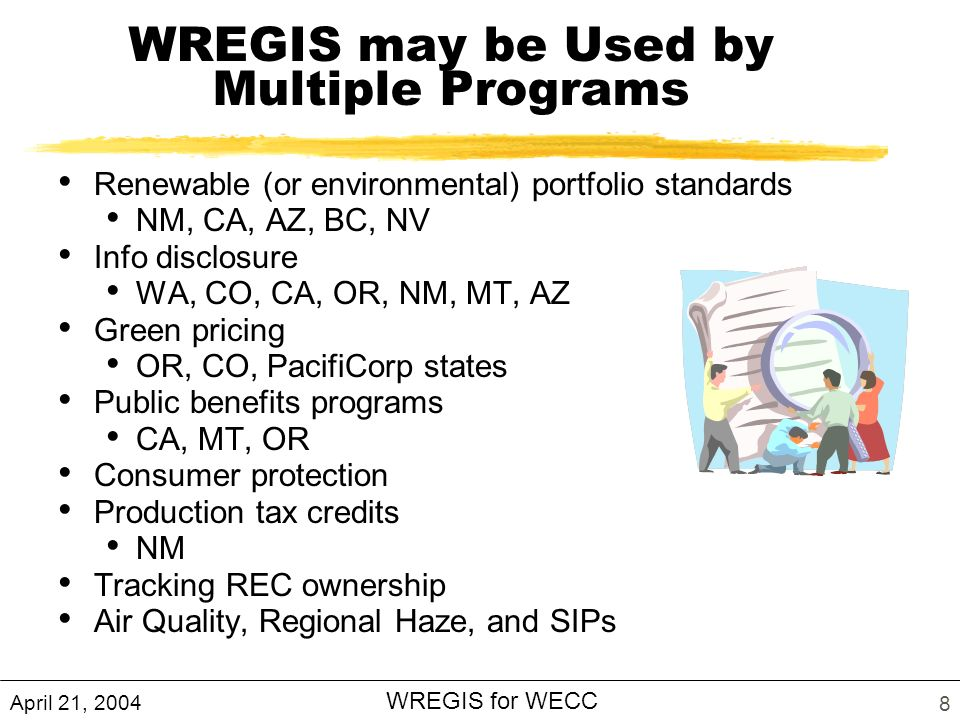 April 21, 2004 WREGIS for WECC 8 WREGIS may be Used by Multiple Programs Renewable (or environmental) portfolio standards NM, CA, AZ, BC, NV Info disclosure WA, CO, CA, OR, NM, MT, AZ Green pricing OR, CO, PacifiCorp states Public benefits programs CA, MT, OR Consumer protection Production tax credits NM Tracking REC ownership Air Quality, Regional Haze, and SIPs
