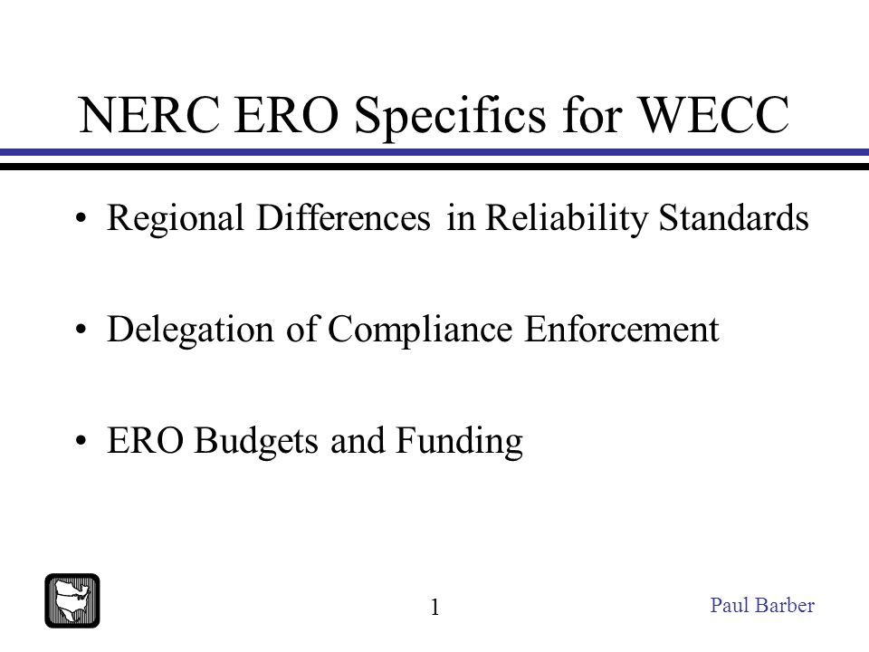 NERC ERO Specifics for WECC Regional Differences in Reliability Standards Delegation of Compliance Enforcement ERO Budgets and Funding Paul Barber 1