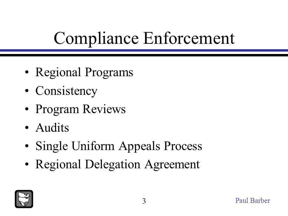 Compliance Enforcement Regional Programs Consistency Program Reviews Audits Single Uniform Appeals Process Regional Delegation Agreement Paul Barber 3