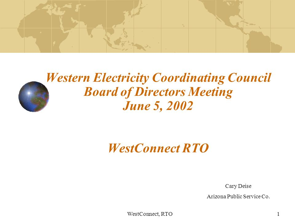WestConnect, RTO1 Western Electricity Coordinating Council Board of Directors Meeting June 5, 2002 WestConnect RTO Cary Deise Arizona Public Service Co.