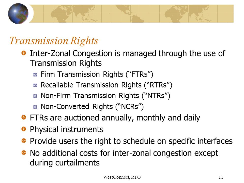 WestConnect, RTO11 Transmission Rights Inter-Zonal Congestion is managed through the use of Transmission Rights Firm Transmission Rights (FTRs) Recallable Transmission Rights (RTRs) Non-Firm Transmission Rights (NTRs) Non-Converted Rights (NCRs) FTRs are auctioned annually, monthly and daily Physical instruments Provide users the right to schedule on specific interfaces No additional costs for inter-zonal congestion except during curtailments