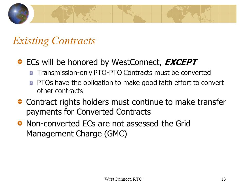 WestConnect, RTO13 Existing Contracts ECs will be honored by WestConnect, EXCEPT Transmission-only PTO-PTO Contracts must be converted PTOs have the obligation to make good faith effort to convert other contracts Contract rights holders must continue to make transfer payments for Converted Contracts Non-converted ECs are not assessed the Grid Management Charge (GMC)