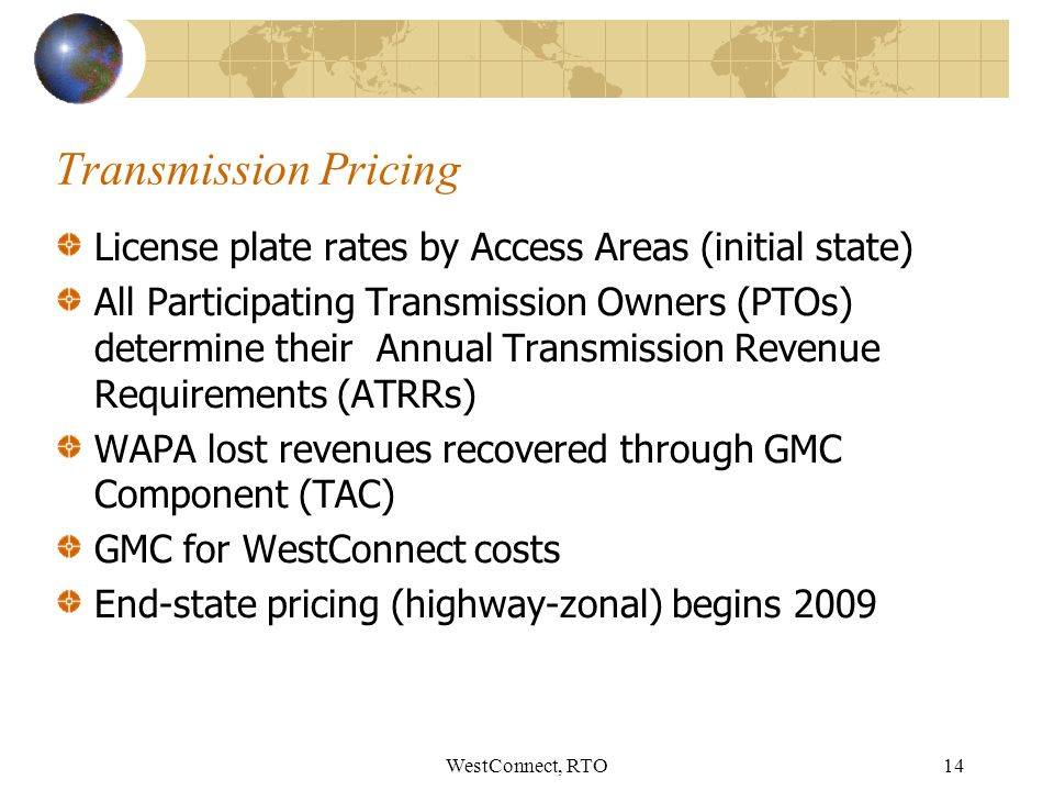WestConnect, RTO14 Transmission Pricing License plate rates by Access Areas (initial state) All Participating Transmission Owners (PTOs) determine their Annual Transmission Revenue Requirements (ATRRs) WAPA lost revenues recovered through GMC Component (TAC) GMC for WestConnect costs End-state pricing (highway-zonal) begins 2009