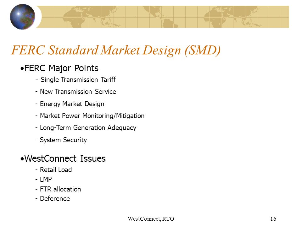 WestConnect, RTO16 FERC Standard Market Design (SMD) FERC Major Points - Single Transmission Tariff - New Transmission Service - Energy Market Design - Market Power Monitoring/Mitigation - Long-Term Generation Adequacy - System Security WestConnect Issues - Retail Load - LMP - FTR allocation - Deference