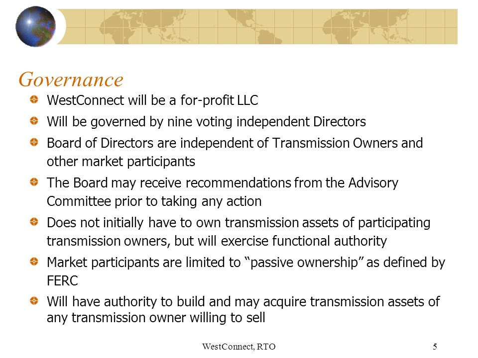 WestConnect, RTO5 Governance WestConnect will be a for-profit LLC Will be governed by nine voting independent Directors Board of Directors are independent of Transmission Owners and other market participants The Board may receive recommendations from the Advisory Committee prior to taking any action Does not initially have to own transmission assets of participating transmission owners, but will exercise functional authority Market participants are limited to passive ownership as defined by FERC Will have authority to build and may acquire transmission assets of any transmission owner willing to sell