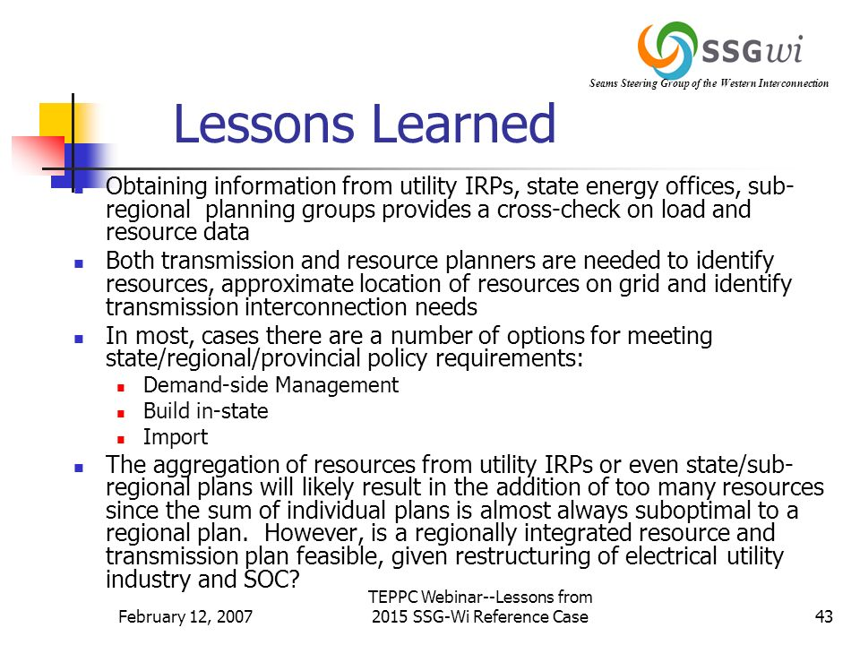 Seams Steering Group of the Western Interconnection February 12, 2007 TEPPC Webinar--Lessons from 2015 SSG-Wi Reference Case43 Lessons Learned Obtaining information from utility IRPs, state energy offices, sub- regional planning groups provides a cross-check on load and resource data Both transmission and resource planners are needed to identify resources, approximate location of resources on grid and identify transmission interconnection needs In most, cases there are a number of options for meeting state/regional/provincial policy requirements: Demand-side Management Build in-state Import The aggregation of resources from utility IRPs or even state/sub- regional plans will likely result in the addition of too many resources since the sum of individual plans is almost always suboptimal to a regional plan.